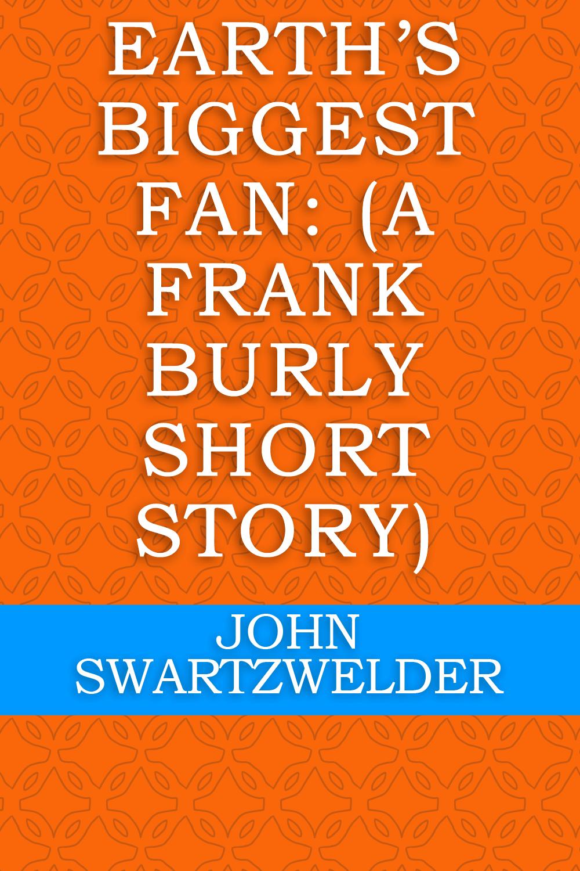 Earth's Biggest Fan: (A Frank Burly Short Story) by John Swartzwelder