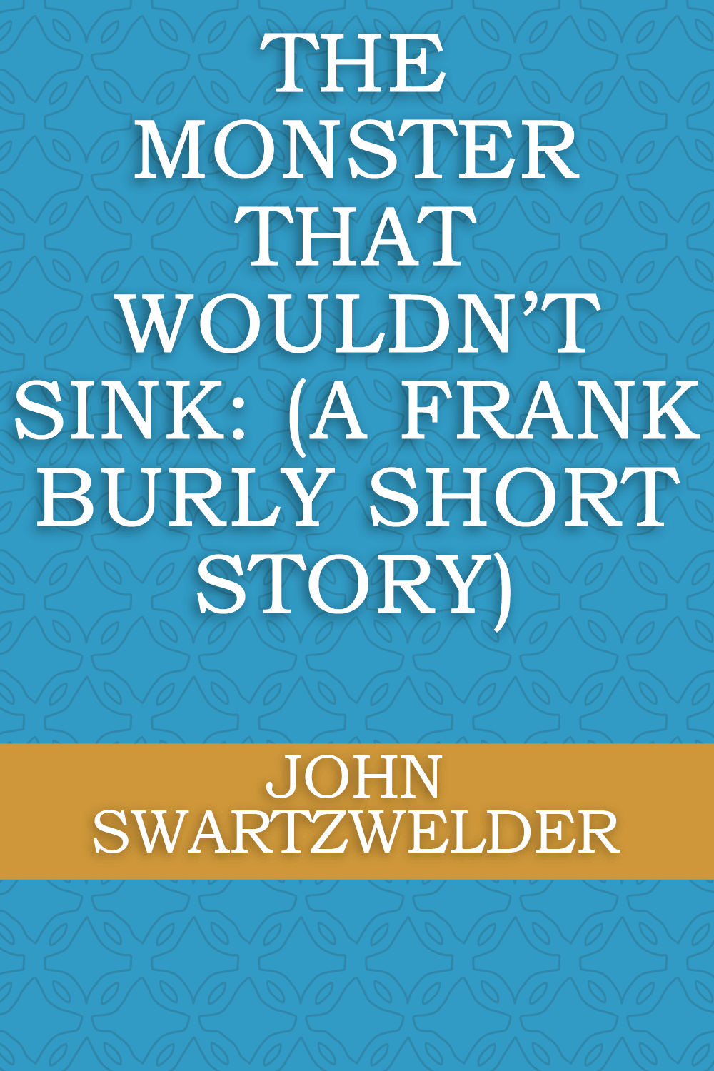 The Monster That Wouldn't Sink: (A Frank Burly Short Story) by John Swartzwelder