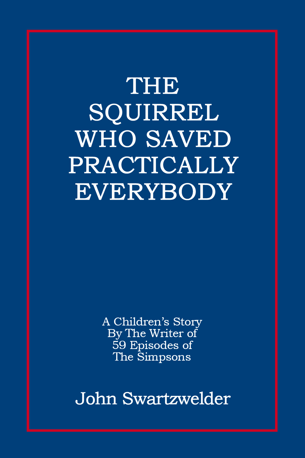 The Squirrel Who Saved Practically Everybody by John Swartzwelder